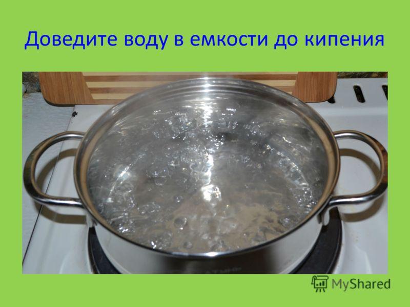 Доведите воду в емкости до кипения