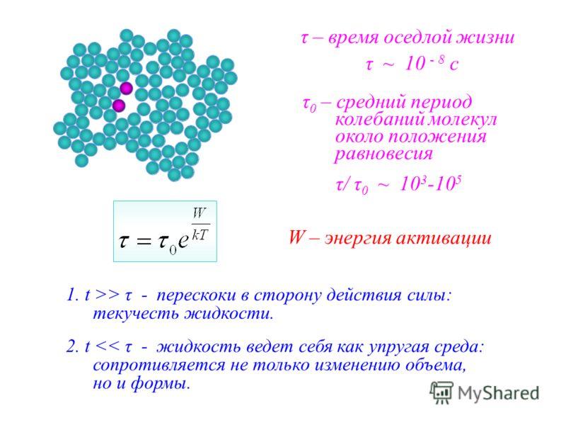 τ – время оседлой жизни τ 0 – средний период колебаний молекул около положения равновесия W – энергия активации τ/ τ 0 ~ 10 3 -10 5 τ ~ 10 - 8 c 1. t >> τ - перескоки в сторону действия силы: текучесть жидкости. 2. t