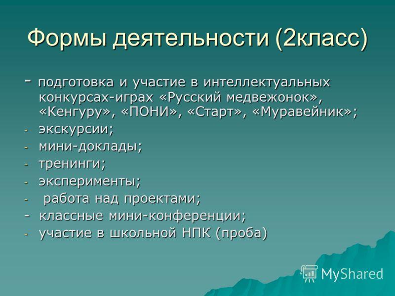 Формы деятельности (2класс) - подготовка и участие в интеллектуальных конкурсах-играх «Русский медвежонок», «Кенгуру», «ПОНИ», «Старт», «Муравейник»; - экскурсии; - мини-доклады; - тренинги; - эксперименты; - работа над проектами; - классные мини-кон