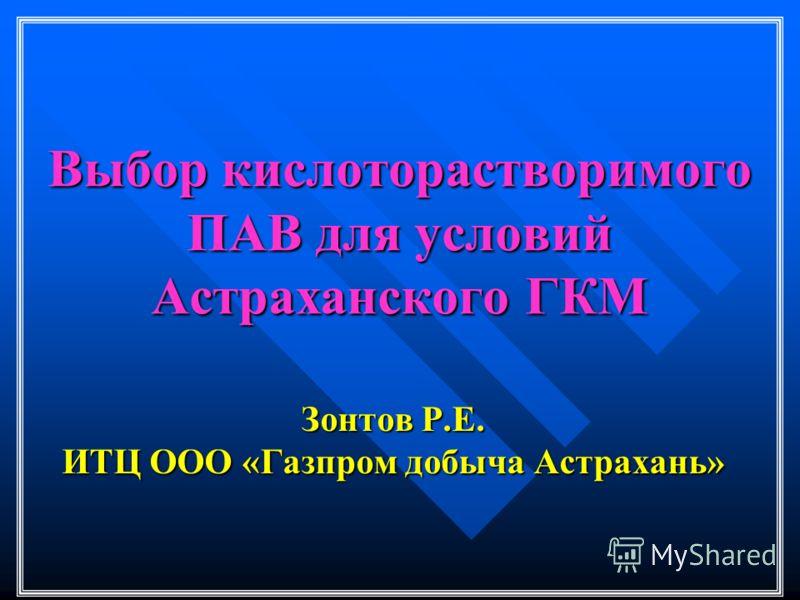Выбор кислоторастворимого ПАВ для условий Астраханского ГКМ Зонтов Р.Е. ИТЦ ООО «Газпром добыча Астрахань»