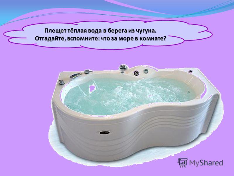 Плещет тёплая вода в берега из чугуна. Отгадайте, вспомните: что за море в комнате?