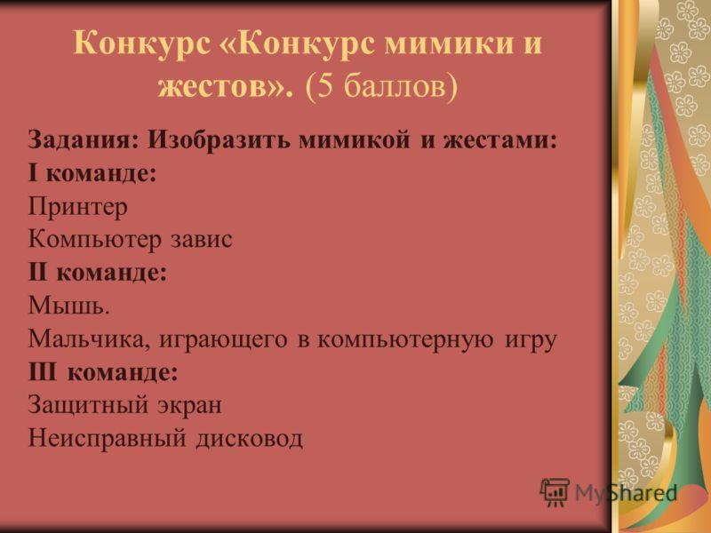 Конкурс «Конкурс мимики и жестов». (5 баллов) Задания: Изобразить мимикой и жестами: I команде: Принтер Компьютер завис II команде: Мышь. Мальчика, играющего в компьютерную игру III команде: Защитный экран Неисправный дисковод