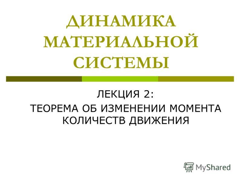 ДИНАМИКА МАТЕРИАЛЬНОЙ СИСТЕМЫ ЛЕКЦИЯ 2: ТЕОРЕМА ОБ ИЗМЕНЕНИИ МОМЕНТА КОЛИЧЕСТВ ДВИЖЕНИЯ