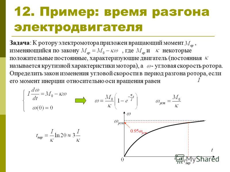 12. Пример: время разгона электродвигателя Задача: К ротору электромотора приложен вращающий момент, изменяющийся по закону, где и некоторые положительные постоянные, характеризующие двигатель (постоянная называется крутизной характеристики мотора),