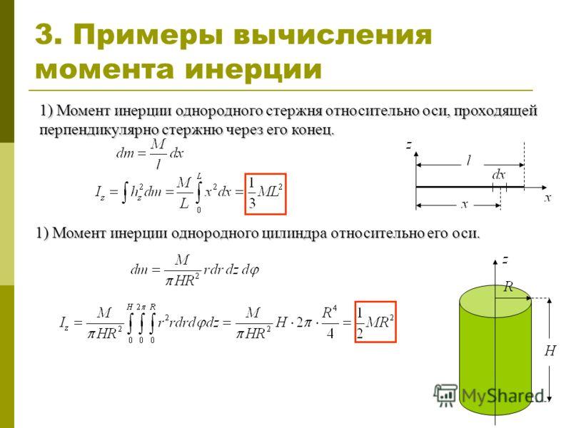 3. Примеры вычисления момента инерции 1) Момент инерции однородного стержня относительно оси, проходящей перпендикулярно стержню через его конец. 1) Момент инерции однородного цилиндра относительно его оси.