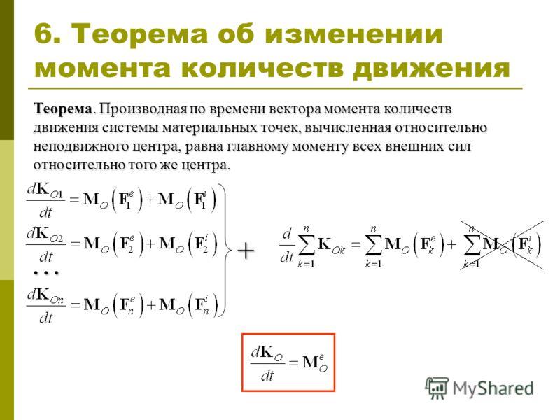 6. Теорема об изменении момента количеств движения Теорема. Производная по времени вектора момента количеств движения системы материальных точек, вычисленная относительно неподвижного центра, равна главному моменту всех внешних сил относительно того