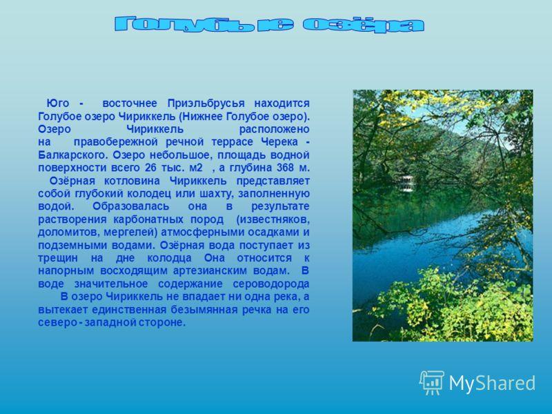 Юго - восточнее Приэльбрусья находится Голубое озеро Чириккель (Нижнее Голубое озеро). Озеро Чириккель расположено на правобережной речной террасе Черека - Балкарского. Озеро небольшое, площадь водной поверхности всего 26 тыс. м2, а глубина 368 м. Оз