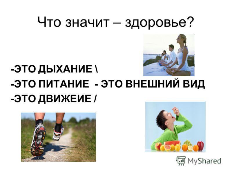 Что значит – здоровье? -ЭТО ДЫХАНИЕ \ -ЭТО ПИТАНИЕ - ЭТО ВНЕШНИЙ ВИД -ЭТО ДВИЖЕИЕ /