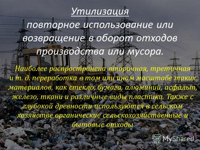 Утилизация повторное использование или возвращение в оборот отходов производства или мусора. Наиболее распространена вторичная, третичная и т. д. переработка в том или ином масштабе таких материалов, как стекло, бумага, алюминий, асфальт, железо, тка