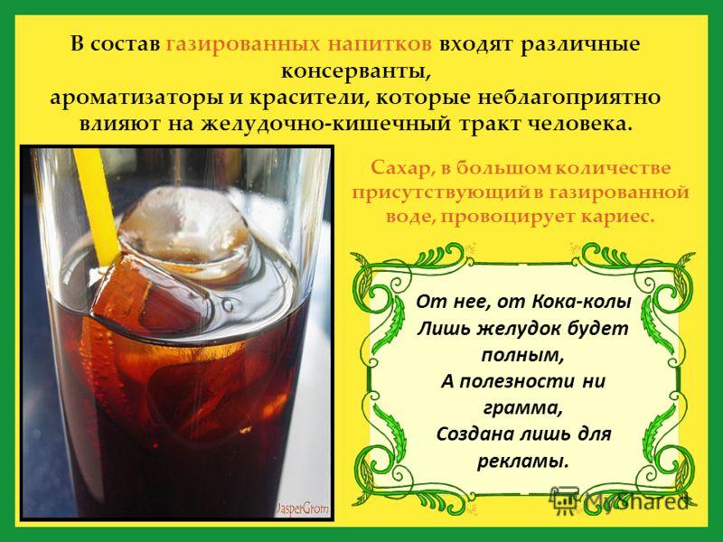 В состав газированных напитков входят различные консерванты, ароматизаторы и красители, которые неблагоприятно влияют на желудочно-кишечный тракт человека. Сахар, в большом количестве присутствующий в газированной воде, провоцирует кариес. От нее, от