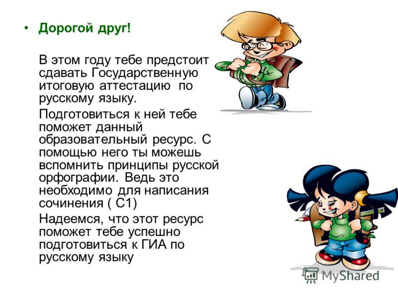 Дорогой друг! В этом году тебе предстоит сдавать Государственную итоговую аттестацию по русскому языку. Подготовиться к ней тебе поможет данный образовательный ресурс. С помощью него ты можешь вспомнить принципы русской орфографии. Ведь это необходим