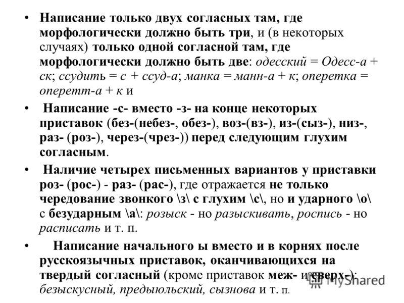 Написание только двух согласных там, где морфологически должно быть три, и (в некоторых случаях) только одной согласной там, где морфологически должно быть две: одесский = Одесс-а + ск; ссудить = с + ссуд-а; манка = манн-а + к; оперетка = оперетт-а +
