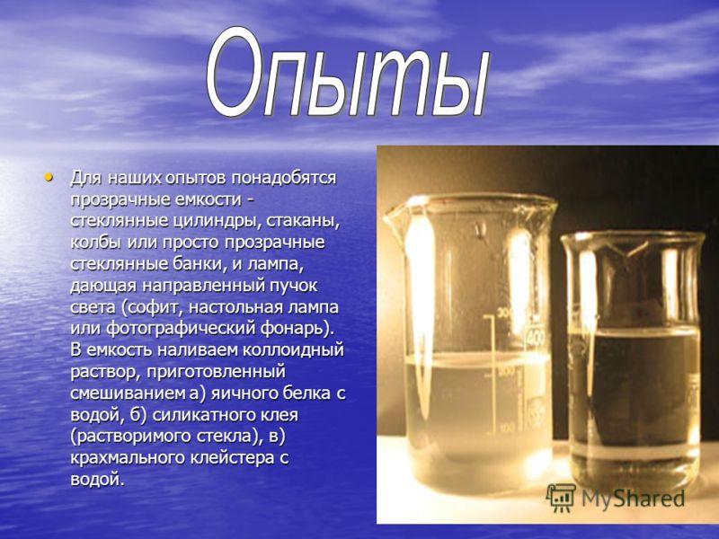 Для наших опытов понадобятся прозрачные емкости - стеклянные цилиндры, стаканы, колбы или просто прозрачные стеклянные банки, и лампа, дающая направленный пучок света (софит, настольная лампа или фотографический фонарь). В емкость наливаем коллоидный