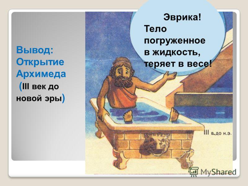 Вывод: Открытие Архимеда ( III век до новой эры ) Эврика! Тело погруженное в жидкость, теряет в весе!