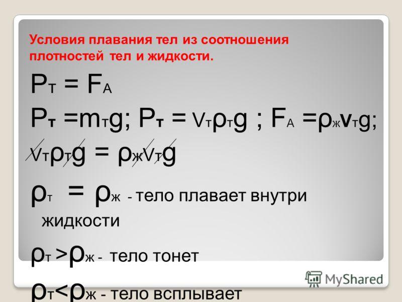 Условия плавания тел из соотношения плотностей тел и жидкости. Р т = F А P т =m т g; P т = V т ρ т g ; F A =ρ ж V т g ; V т ρ т g = ρ ж V т g ρ т = ρ ж - тело плавает внутри жидкости ρ т > ρ ж - тело тонет ρ т < ρ ж - тело всплывает