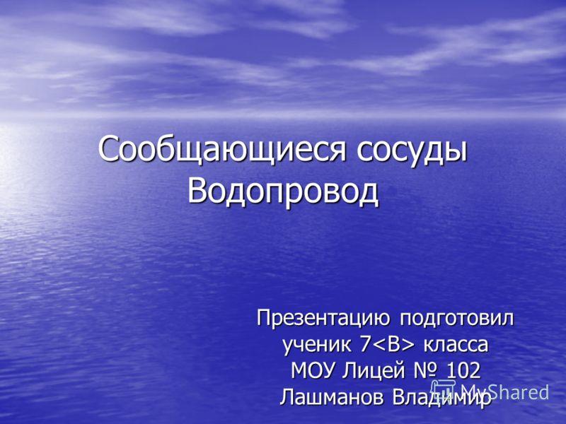 Сообщающиеся сосуды Водопровод Презентацию подготовил ученик 7 класса МОУ Лицей 102 Лашманов Владимир