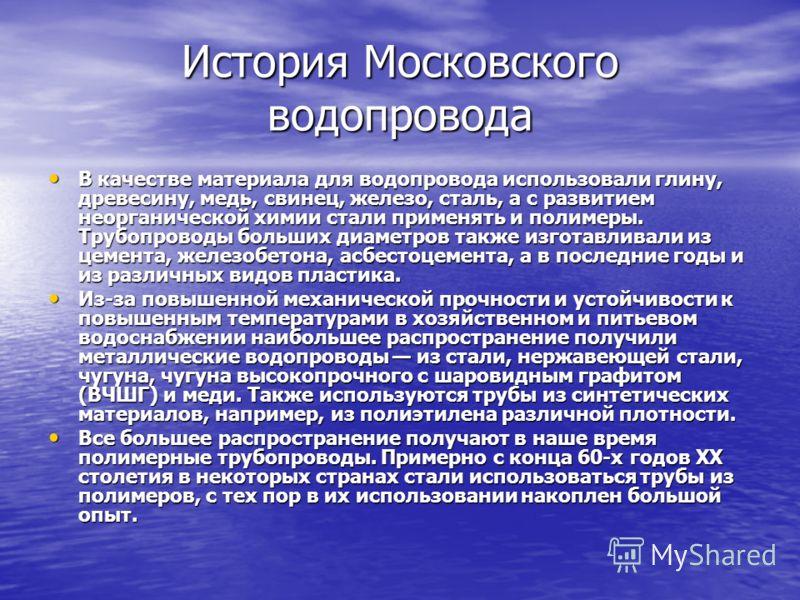 История Московского водопровода В качестве материала для водопровода использовали глину, древесину, медь, свинец, железо, сталь, а с развитием неорганической химии стали применять и полимеры. Трубопроводы больших диаметров также изготавливали из цеме
