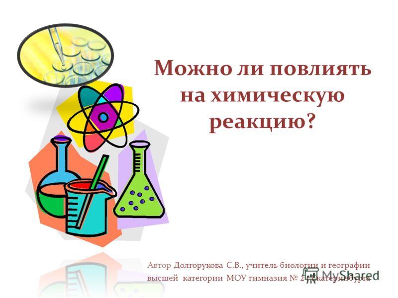 Можно ли повлиять на химическую реакцию? Автор Долгорукова С.В., учитель биологии и географии высшей категории МОУ гимназия 2 г.Екатеринбурга