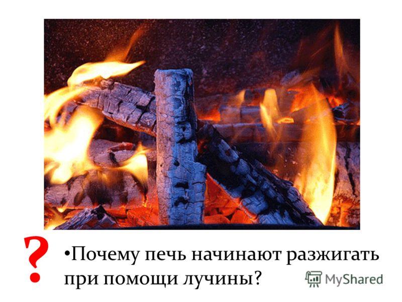 ? Почему печь начинают разжигать при помощи лучины?