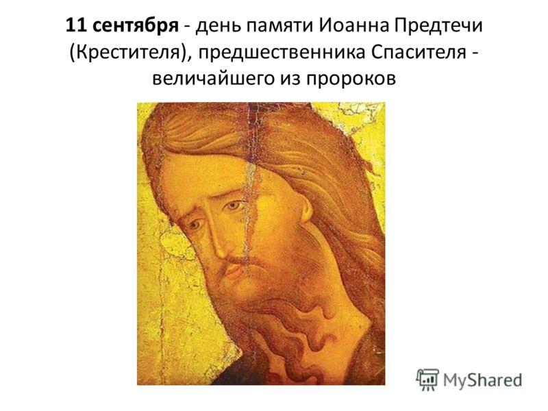 11 сентября - день памяти Иоанна Предтечи (Крестителя), предшественника Спасителя - величайшего из пророков