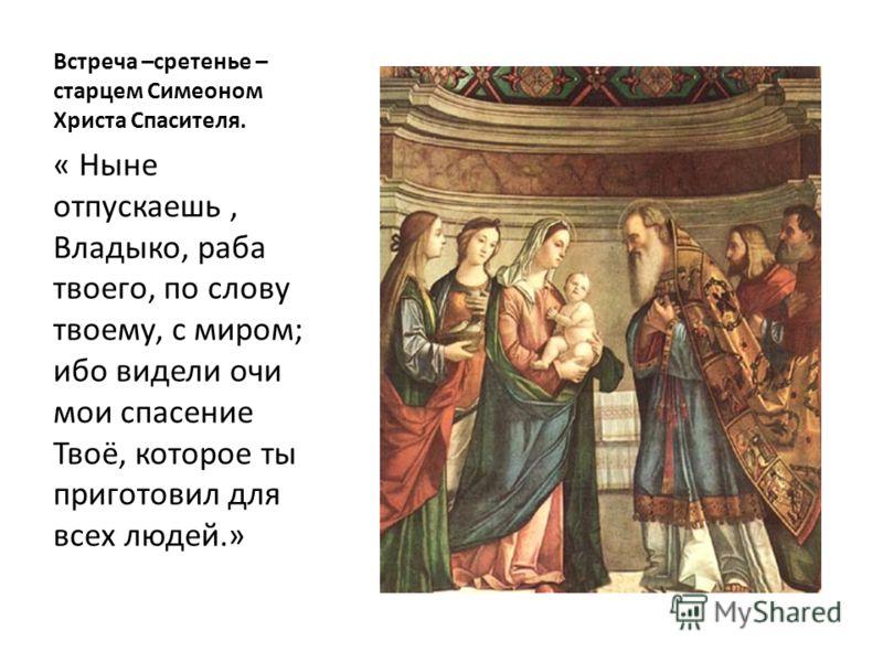 Встреча –сретенье – старцем Симеоном Христа Спасителя. « Ныне отпускаешь, Владыко, раба твоего, по слову твоему, с миром; ибо видели очи мои спасение Твоё, которое ты приготовил для всех людей.»