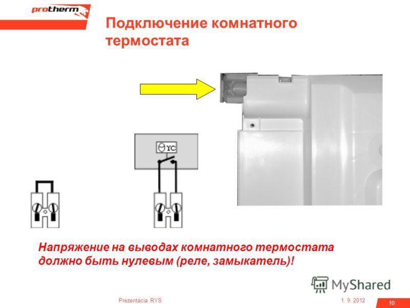 1. 9. 2012Prezentácia RYS 10 Подключение комнатного термостата Напряжение на выводах комнатного термостата должно быть нулевым (реле, замыкатель)!