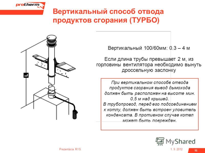 1. 9. 2012Prezentácia RYS 16 Вертикальный 100/60мм: 0.3 – 4 м Если длина трубы превышает 2 м, из горловины вентилятора необходимо вынуть дроссельную заслонку При вертикальном способе отвода продуктов сгорания вывод дымохода должен быть расположен на
