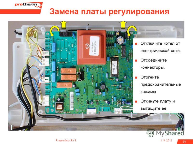 1. 9. 2012Prezentácia RYS 34 Отключите котел от электрической сети. Отсоедините коннекторы. Отогните предохранительные зажимы Откиньте плату и вытащите ее Замена платы регулирования