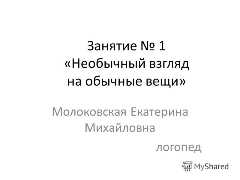 Занятие 1 «Необычный взгляд на обычные вещи» Молоковская Екатерина Михайловна логопед