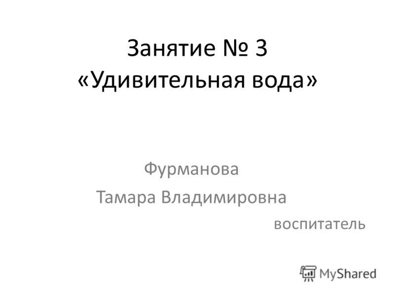 Занятие 3 «Удивительная вода» Фурманова Тамара Владимировна воспитатель