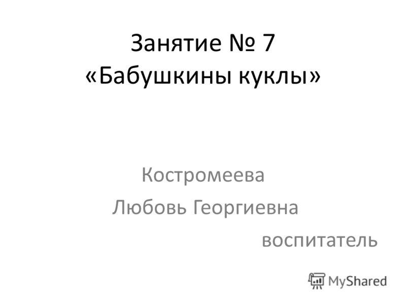 Занятие 7 «Бабушкины куклы» Костромеева Любовь Георгиевна воспитатель