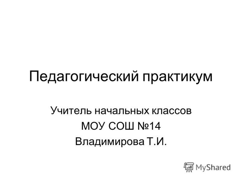 Педагогический практикум Учитель начальных классов МОУ СОШ 14 Владимирова Т.И.