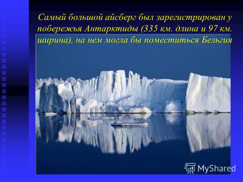 Самый большой айсберг был зарегистрирован у побережья Антарктиды (335 км. длина и 97 км. ширина), на нем могла бы поместиться Бельгия