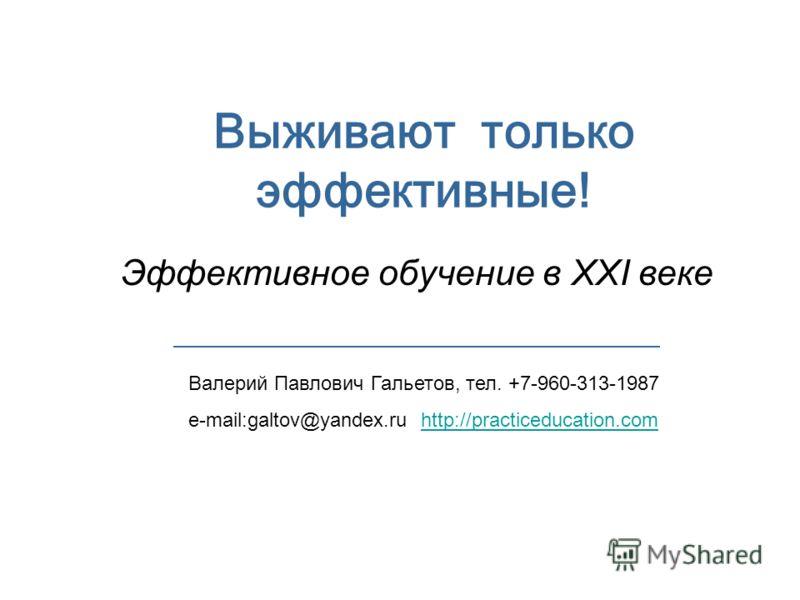 Выживают только эффективные! Эффективное обучение в XXI веке Валерий Павлович Гальетов, тел. +7-960-313-1987 e-mail:galtov@yandex.ru http://practiceducation.comhttp://practiceducation.com