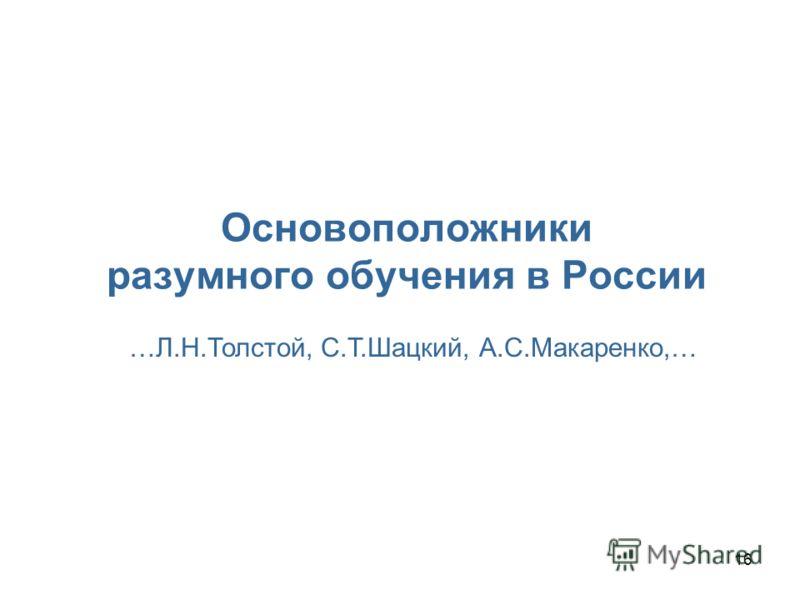 16 Основоположники разумного обучения в России …Л.Н.Толстой, С.Т.Шацкий, А.С.Макаренко,…