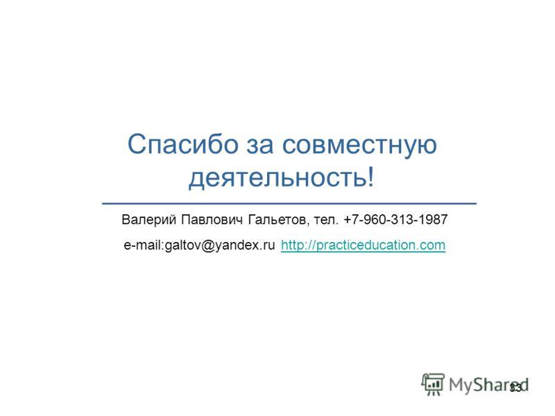 33 Спасибо за совместную деятельность! Валерий Павлович Гальетов, тел. +7-960-313-1987 e-mail:galtov@yandex.ru http://practiceducation.comhttp://practiceducation.com