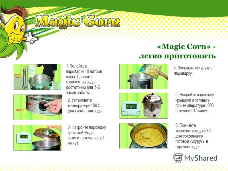 «Magic Corn» - легко приготовить 1. Залейте в пароварку 10 литров воды. Данного количества воды достаточно для 5-6 часов работы. 2. Установите температуру 100 С для кипячения воды. 3. Накройте пароварку крышкой. Вода закипит в течение 20 минут. 6. По