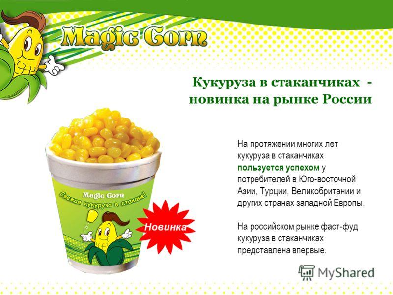 На протяжении многих лет кукуруза в стаканчиках пользуется успехом у потребителей в Юго-восточной Азии, Турции, Великобритании и других странах западной Европы. На российском рынке фаст-фуд кукуруза в стаканчиках представлена впервые. Кукуруза в стак