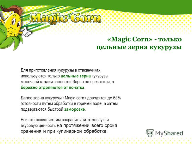 «Magic Corn» - только цельные зерна кукурузы Для приготовления кукурузы в стаканчиках используются только цельные зерна кукурузы молочной стадии спелости. Зерна не срезаются, а бережно отделяются от початка. Далее зерна кукурузы «Magic corn» доводятс