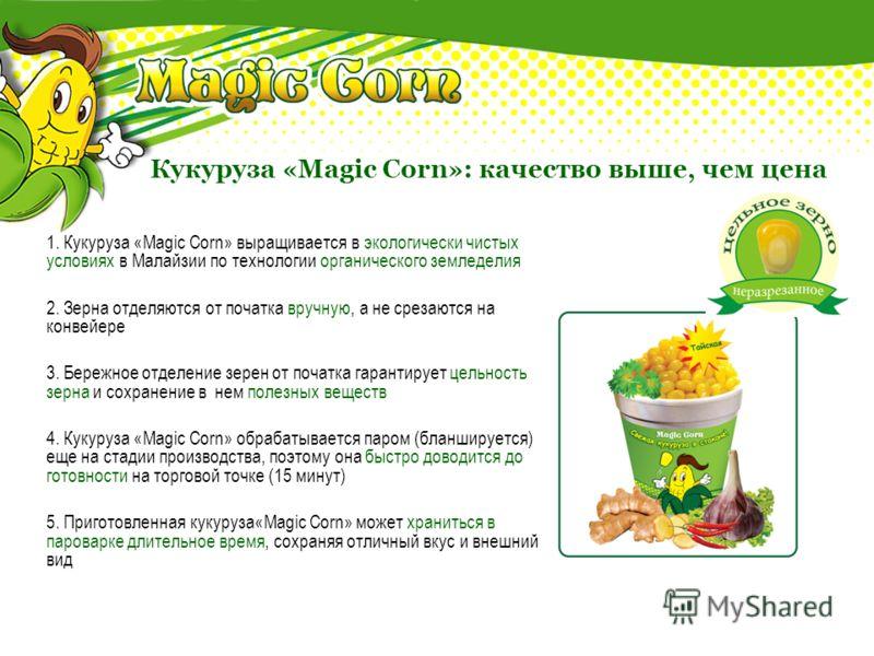 Пять правил качества «Magic Corn» 1. Кукуруза «Magic Corn» выращивается в экологически чистых условиях в Малайзии по технологии органического земледелия 2. Зерна отделяются от початка вручную, а не срезаются на конвейере 3. Бережное отделение зерен о