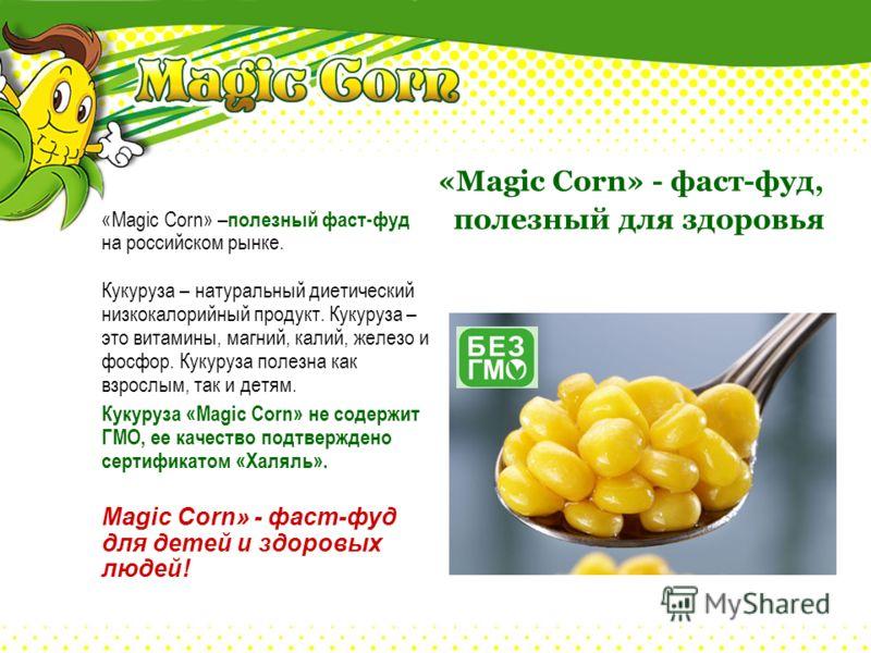 «Magic Corn» - фаст-фуд, полезный для здоровья «Magic Corn» – полезный фаст-фуд на российском рынке. Кукуруза – натуральный диетический низкокалорийный продукт. Кукуруза – это витамины, магний, калий, железо и фосфор. Кукуруза полезна как взрослым, т