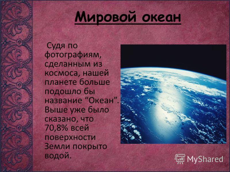 Мировой океан Судя по фотографиям, сделанным из космоса, нашей планете больше подошло бы название Океан. Выше уже было сказано, что 70,8% всей поверхности Земли покрыто водой.
