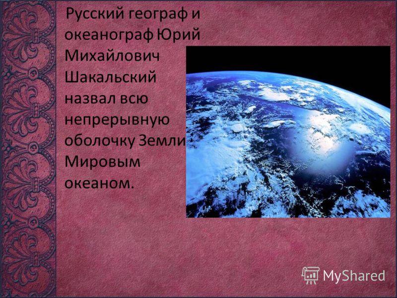 Русский географ и океанограф Юрий Михайлович Шакальский назвал всю непрерывную оболочку Земли - Мировым океаном.