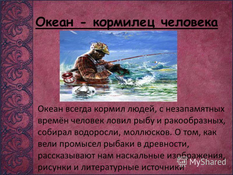 Океан - кормилец человека Океан всегда кормил людей, с незапамятных времён человек ловил рыбу и ракообразных, собирал водоросли, моллюсков. О том, как вели промысел рыбаки в древности, рассказывают нам наскальные изображения, рисунки и литературные и