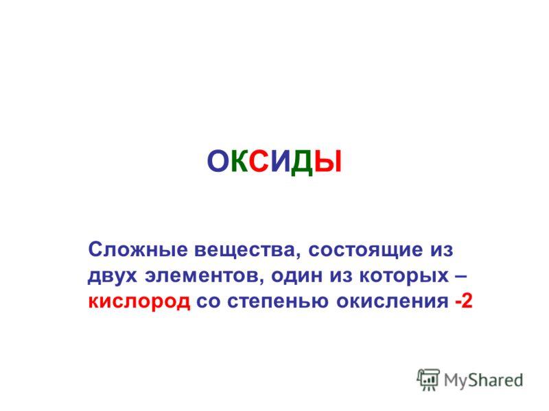 ОКСИДЫОКСИДЫ Сложные вещества, состоящие из двух элементов, один из которых – кислород со степенью окисления -2