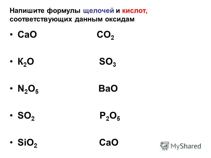 Напишите формулы щелочей и кислот, соответствующих данным оксидам СаО СО 2 К 2 О SO 3 N 2 O 5 BaO SO 2 P 2 O 5 SiO 2 СаО