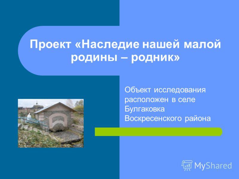 Проект «Наследие нашей малой родины – родник» Объект исследования расположен в селе Булгаковка Воскресенского района