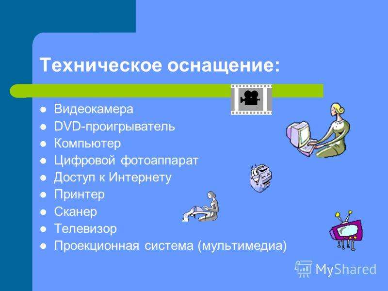 Техническое оснащение: Видеокамера DVD-проигрыватель Компьютер Цифровой фотоаппарат Доступ к Интернету Принтер Сканер Телевизор Проекционная система (мультимедиа)