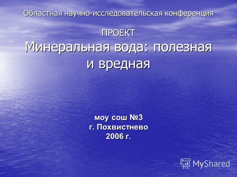 Областная научно-исследовательская конференция ПРОЕКТ Минеральная вода: полезная и вредная моу сош 3 моу сош 3 г. Похвистнево 2006 г.