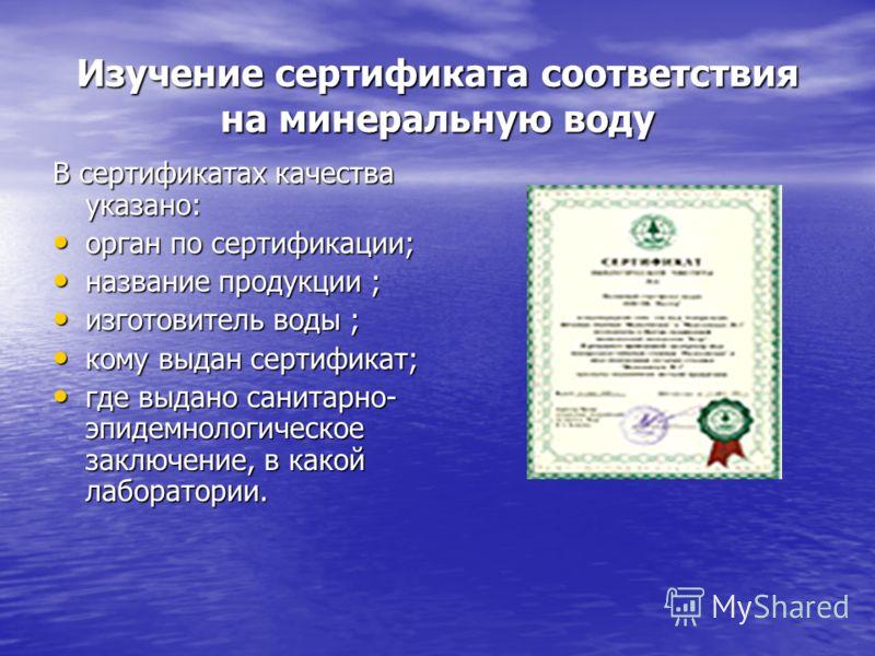 Изучение сертификата соответствия на минеральную воду В сертификатах качества указано: орган по сертификации; орган по сертификации; название продукции ; название продукции ; изготовитель воды ; изготовитель воды ; кому выдан сертификат; кому выдан с